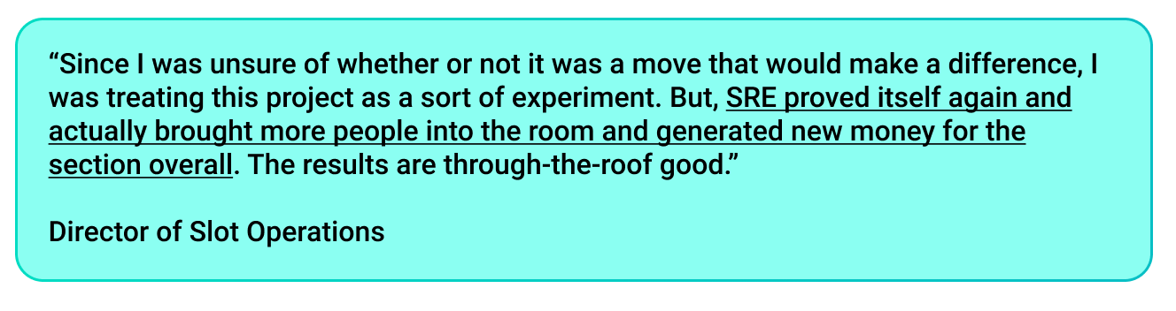 """""""Since I was unsure of whether or not it was a move that would make a difference, I was treating this project as a sort of experiment. But, SRE proved itself again and actually brought more people into the room and generated new money for the section overall. The results are through-the-roof good."""" -Director of Slot Operations"""