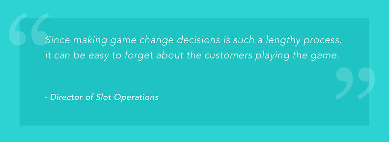 """Since making game change decisions is such a lengthy process, it can be easy to forget about the customers playing the game."" -Director of Slot Operations"