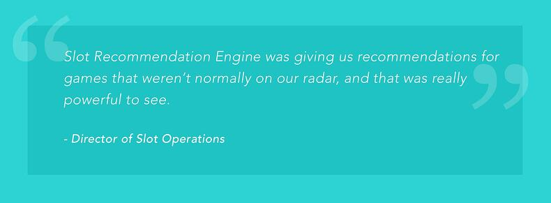 """""""Slot Recommendation Engine was giving us recommendations for games that weren't normally on our radar, and that was really powerful to see."""" -Director of Slot Operations"""
