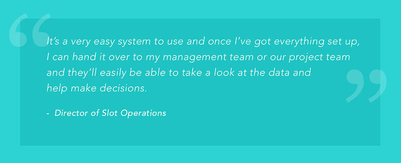 """It's a very easy system to use and once I've gotten everything set up, I can hand it over to my management team or our project team and they'll easily be able to take a look at the data and help make decisions."" -Director of Slot Operations"